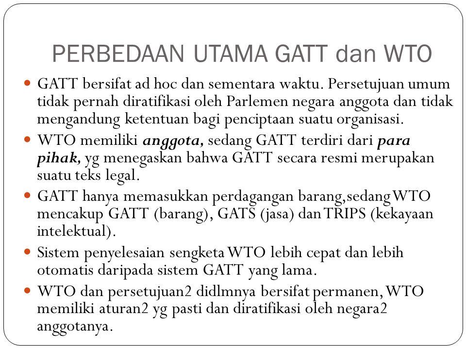 PERBEDAAN UTAMA GATT dan WTO GATT bersifat ad hoc dan sementara waktu. Persetujuan umum tidak pernah diratifikasi oleh Parlemen negara anggota dan tid