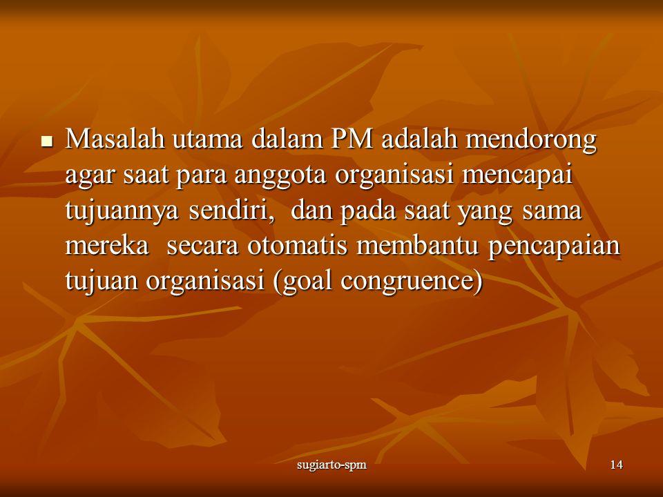 sugiarto-spm14 Masalah utama dalam PM adalah mendorong agar saat para anggota organisasi mencapai tujuannya sendiri, dan pada saat yang sama mereka se