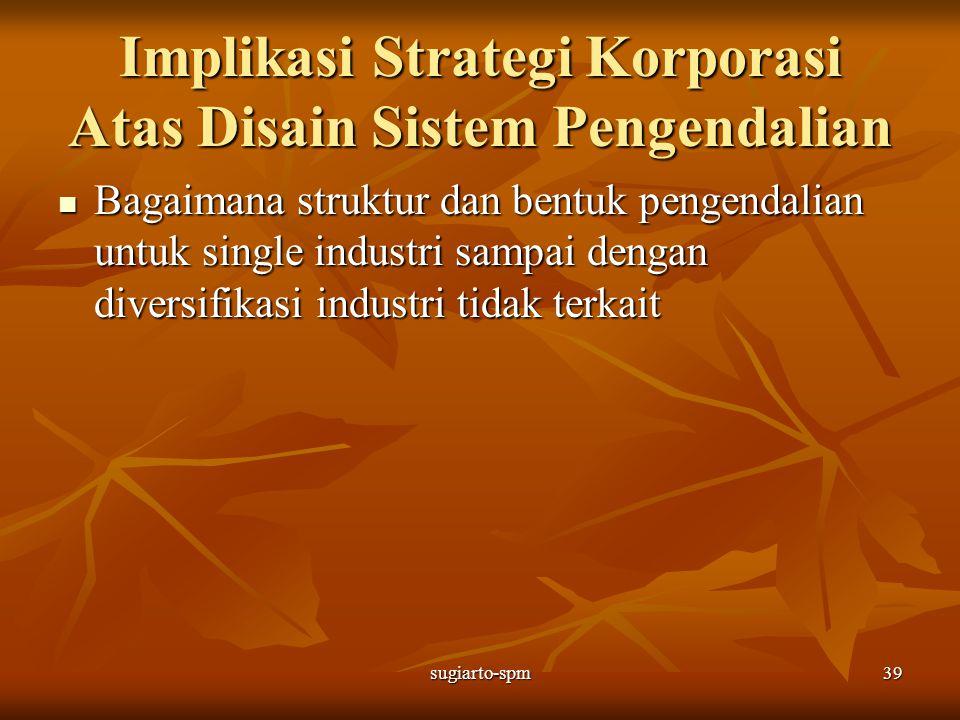sugiarto-spm39 Implikasi Strategi Korporasi Atas Disain Sistem Pengendalian Bagaimana struktur dan bentuk pengendalian untuk single industri sampai de