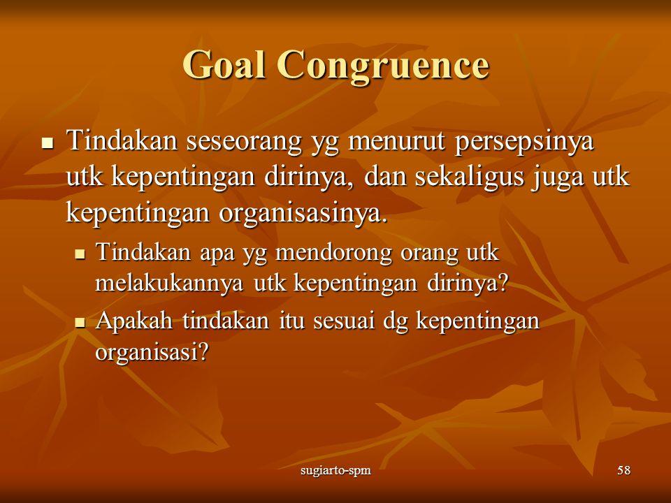 sugiarto-spm58 Goal Congruence Tindakan seseorang yg menurut persepsinya utk kepentingan dirinya, dan sekaligus juga utk kepentingan organisasinya. Ti