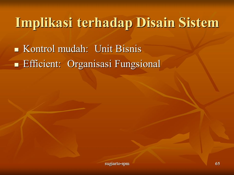 sugiarto-spm65 Implikasi terhadap Disain Sistem Kontrol mudah: Unit Bisnis Kontrol mudah: Unit Bisnis Efficient: Organisasi Fungsional Efficient: Orga