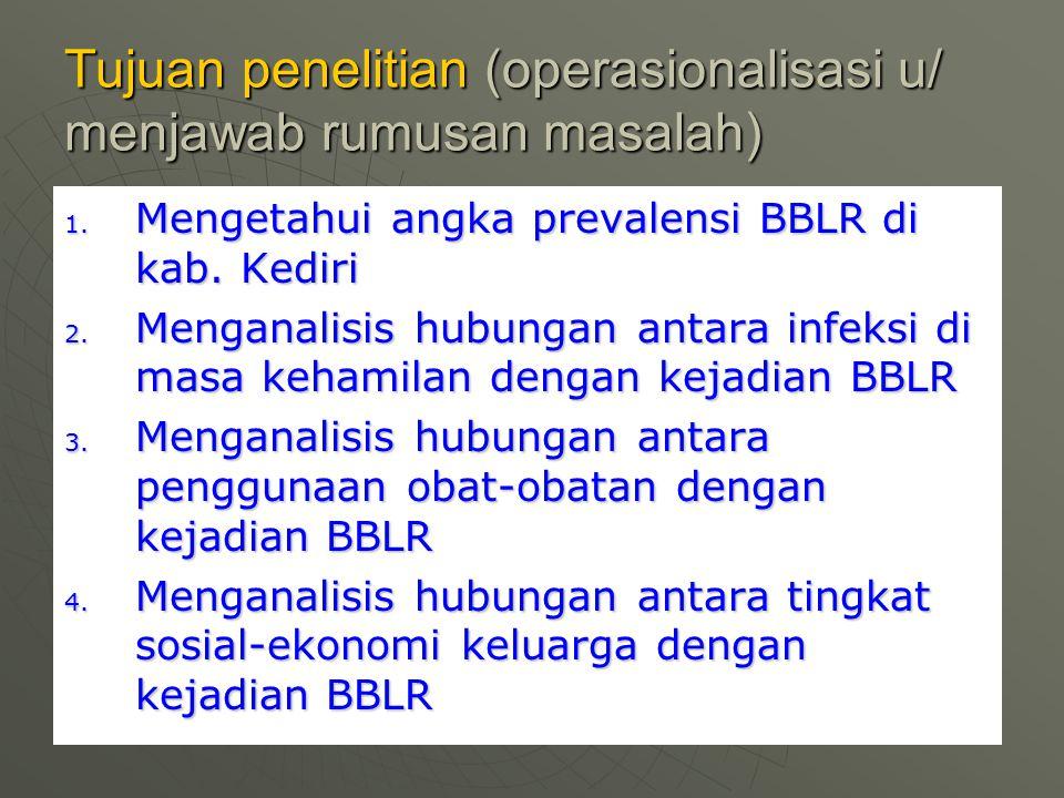 Tujuan penelitian (operasionalisasi u/ menjawab rumusan masalah) 1. Mengetahui angka prevalensi BBLR di kab. Kediri 2. Menganalisis hubungan antara in