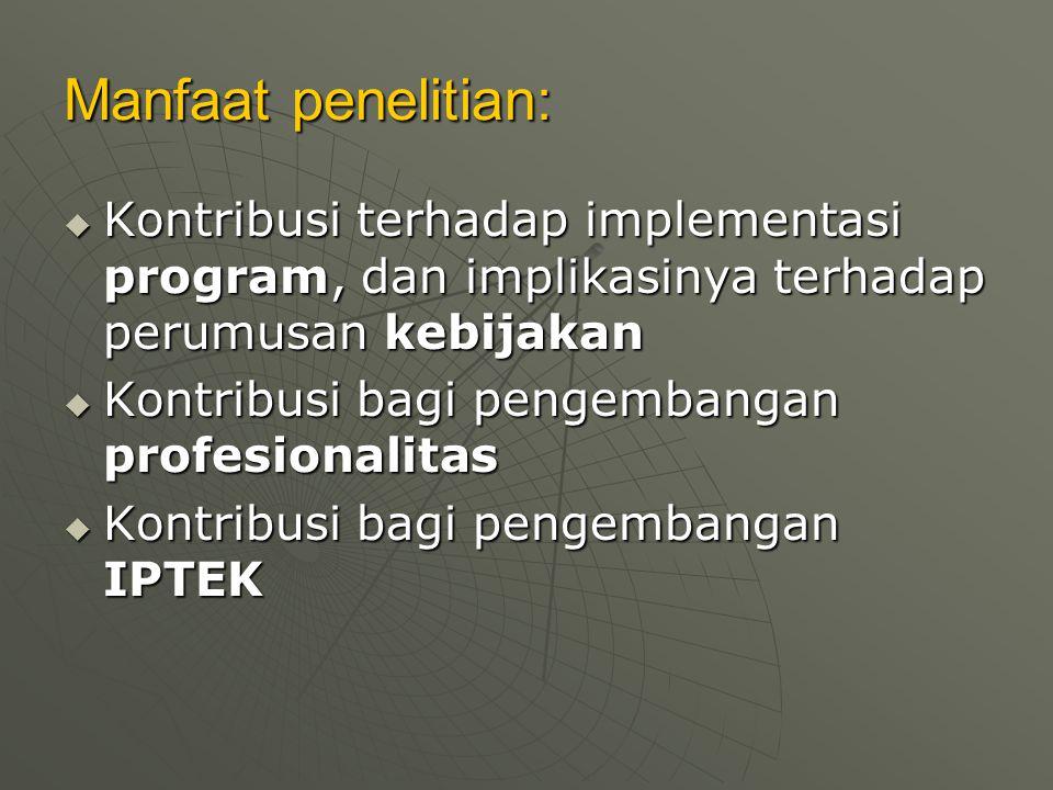 Manfaat penelitian:  Kontribusi terhadap implementasi program, dan implikasinya terhadap perumusan kebijakan  Kontribusi bagi pengembangan profesion