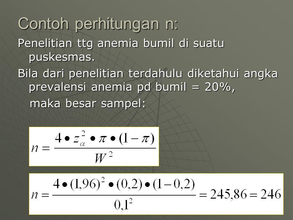 Contoh perhitungan n: Penelitian ttg anemia bumil di suatu puskesmas. Bila dari penelitian terdahulu diketahui angka prevalensi anemia pd bumil = 20%,