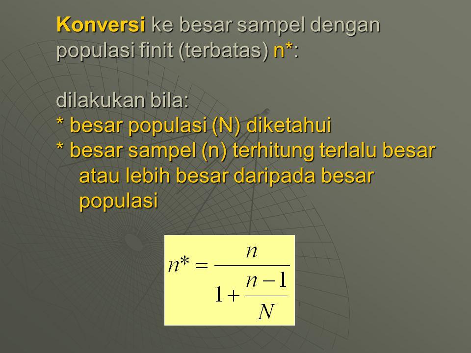 Konversi ke besar sampel dengan populasi finit (terbatas) n*: dilakukan bila: * besar populasi (N) diketahui * besar sampel (n) terhitung terlalu besa