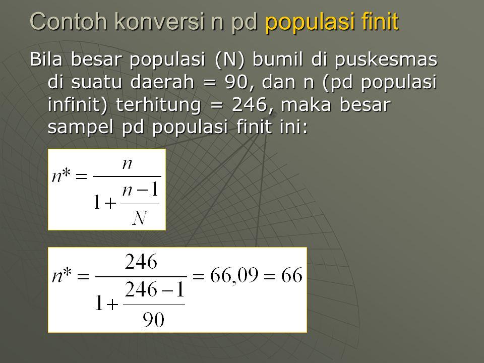 Contoh konversi n pd populasi finit Bila besar populasi (N) bumil di puskesmas di suatu daerah = 90, dan n (pd populasi infinit) terhitung = 246, maka