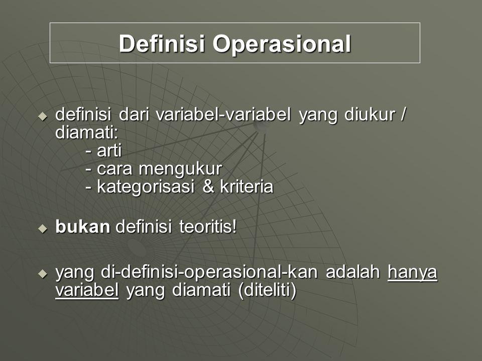Definisi Operasional  definisi dari variabel-variabel yang diukur / diamati: - arti - cara mengukur - kategorisasi & kriteria  bukan definisi teorit