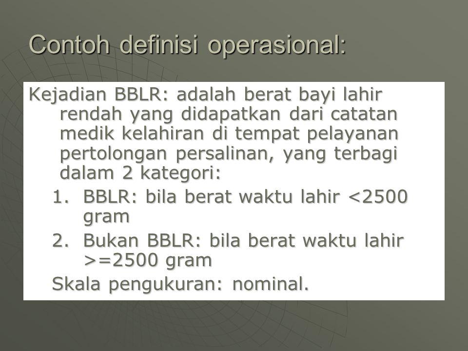 Contoh definisi operasional: Kejadian BBLR: adalah berat bayi lahir rendah yang didapatkan dari catatan medik kelahiran di tempat pelayanan pertolonga