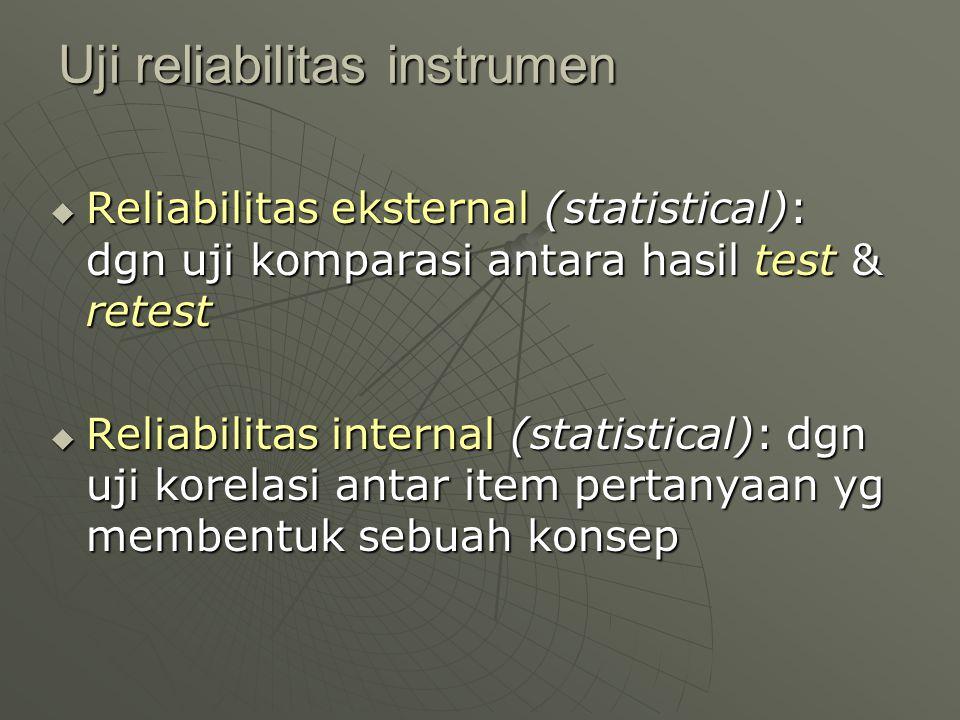 Uji reliabilitas instrumen  Reliabilitas eksternal (statistical): dgn uji komparasi antara hasil test & retest  Reliabilitas internal (statistical):