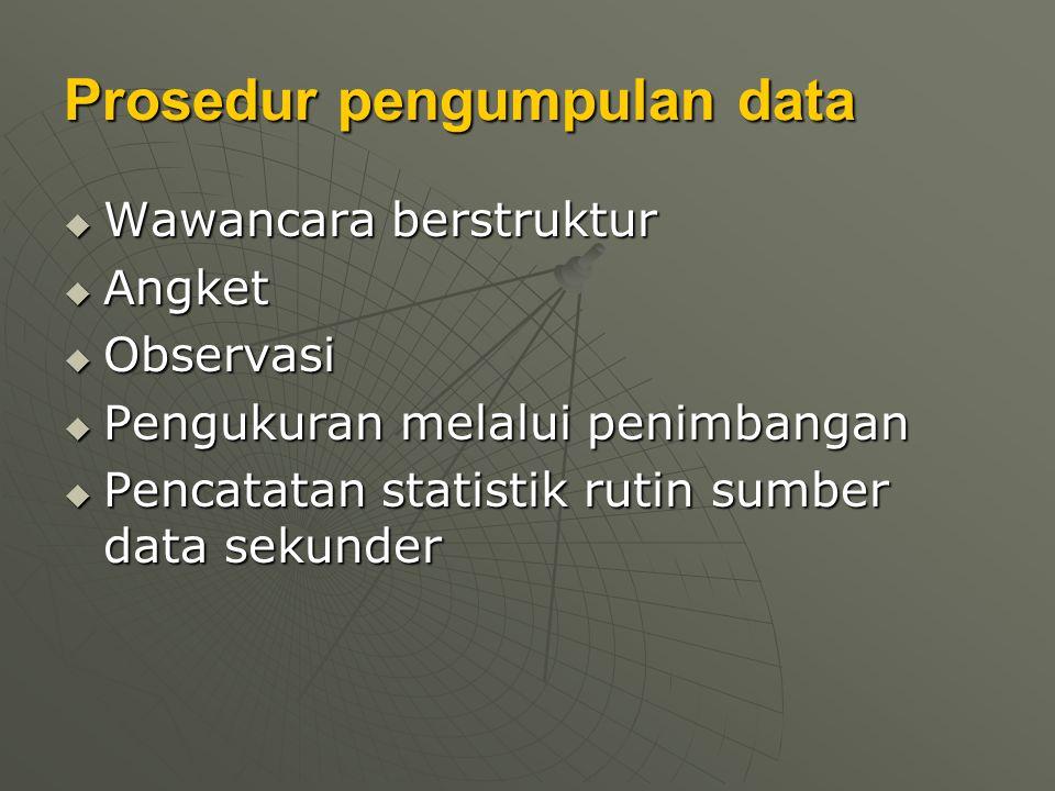 Prosedur pengumpulan data  Wawancara berstruktur  Angket  Observasi  Pengukuran melalui penimbangan  Pencatatan statistik rutin sumber data sekun