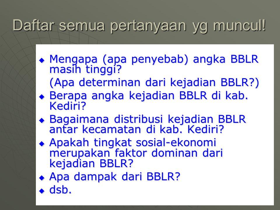 Daftar semua pertanyaan yg muncul!  Mengapa (apa penyebab) angka BBLR masih tinggi? (Apa determinan dari kejadian BBLR?)  Berapa angka kejadian BBLR