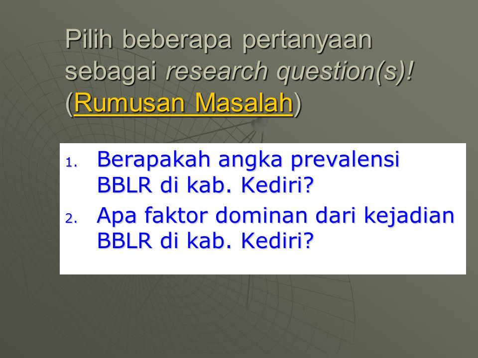 Pilih beberapa pertanyaan sebagai research question(s)! (Rumusan Masalah) 1. Berapakah angka prevalensi BBLR di kab. Kediri? 2. Apa faktor dominan dar