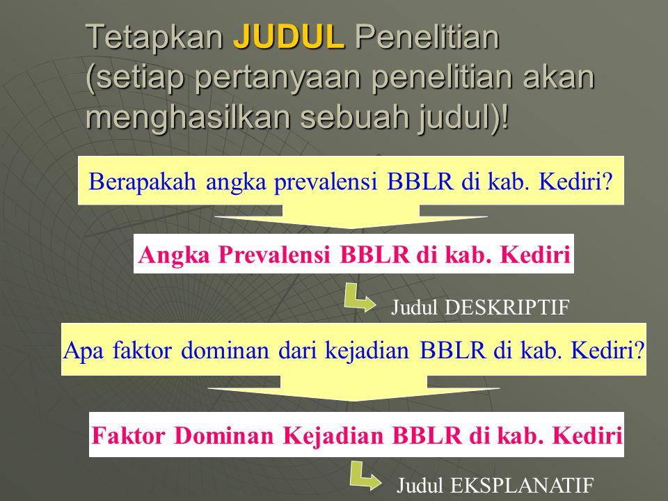 Tetapkan JUDUL Penelitian (setiap pertanyaan penelitian akan menghasilkan sebuah judul)! Angka Prevalensi BBLR di kab. Kediri Faktor Dominan Kejadian
