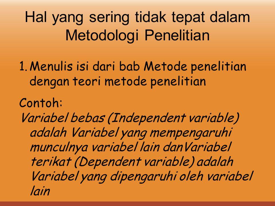 Hal yang sering tidak tepat dalam Metodologi Penelitian 1.Menulis isi dari bab Metode penelitian dengan teori metode penelitian Contoh: Variabel bebas
