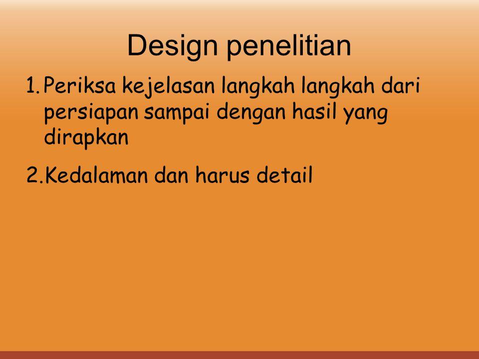 Design penelitian 1.Periksa kejelasan langkah langkah dari persiapan sampai dengan hasil yang dirapkan 2.Kedalaman dan harus detail