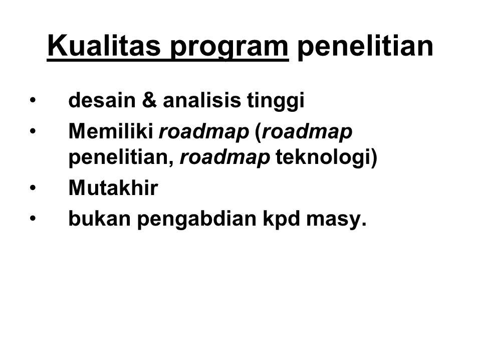 Kualitas program penelitian desain & analisis tinggi Memiliki roadmap (roadmap penelitian, roadmap teknologi) Mutakhir bukan pengabdian kpd masy.