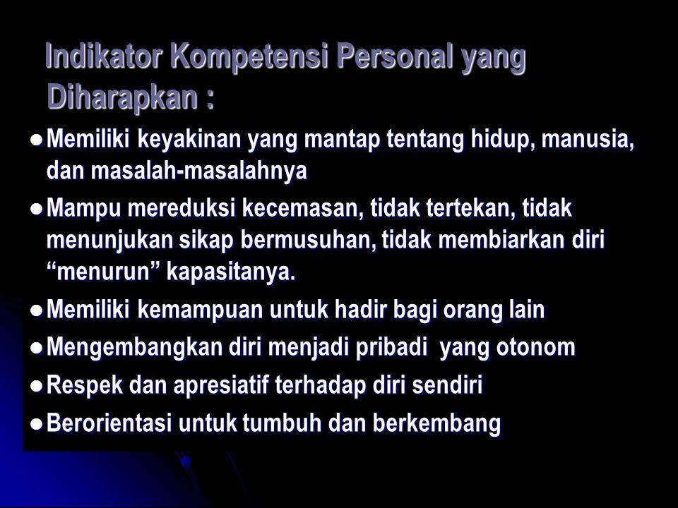 Indikator Kompetensi Personal yang Diharapkan : Indikator Kompetensi Personal yang Diharapkan : Memiliki keyakinan yang mantap tentang hidup, manusia, dan masalah-masalahnya Memiliki keyakinan yang mantap tentang hidup, manusia, dan masalah-masalahnya Mampu mereduksi kecemasan, tidak tertekan, tidak menunjukan sikap bermusuhan, tidak membiarkan diri menurun kapasitanya.