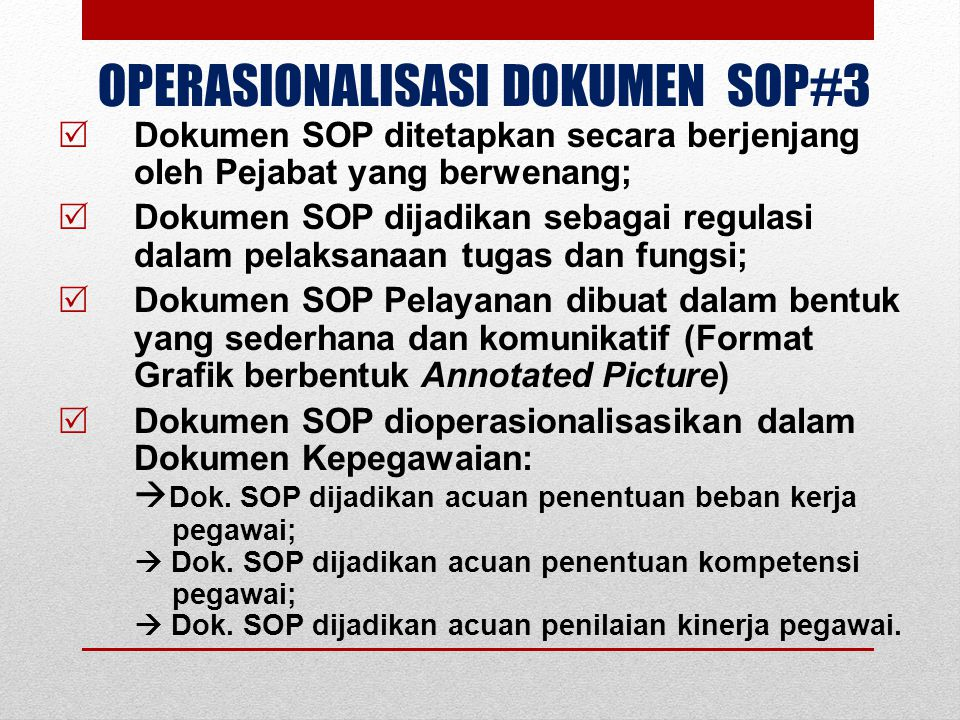 OPERASIONALISASI DOKUMEN SOP#3  Dokumen SOP ditetapkan secara berjenjang oleh Pejabat yang berwenang;  Dokumen SOP dijadikan sebagai regulasi dalam