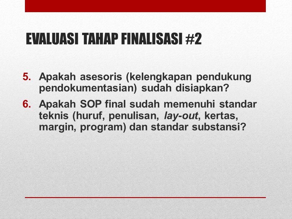 EVALUASI TAHAP FINALISASI #2 5.Apakah asesoris (kelengkapan pendukung pendokumentasian) sudah disiapkan? 6.Apakah SOP final sudah memenuhi standar tek