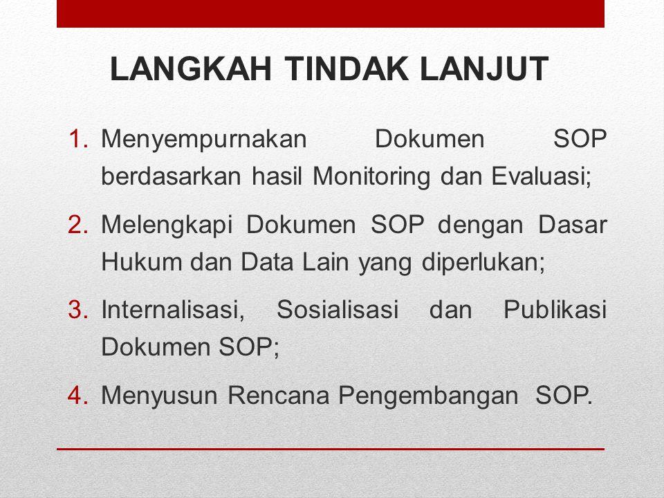 LANGKAH TINDAK LANJUT 1.Menyempurnakan Dokumen SOP berdasarkan hasil Monitoring dan Evaluasi; 2.Melengkapi Dokumen SOP dengan Dasar Hukum dan Data Lai