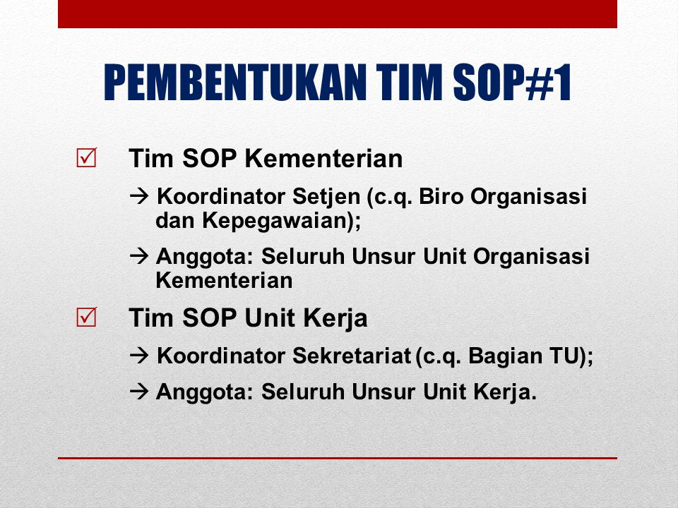 PEMBENTUKAN TIM SOP#2  Tim bersifat Adhoc bukan Struktur;  Tim mewakili seluruh unsur;  Tim memiliki kewenangan, kapasitas, komitmen dan program kerja;  Tim tergabung dalam Tim RB;  Tim bertugas:  memfasilitasi penyusunan SOP;  memonitor dan mengevaluasi implementasi SOP;  Melaporkan hasil implementasi SOP;  Memfasilitasi pengembangan SOP.