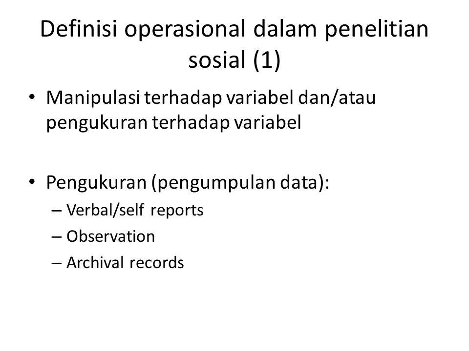 Definisi operasional dalam penelitian sosial (1) Manipulasi terhadap variabel dan/atau pengukuran terhadap variabel Pengukuran (pengumpulan data): – Verbal/self reports – Observation – Archival records