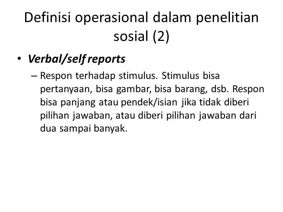 Definisi operasional dalam penelitian sosial (2) Verbal/self reports – Respon terhadap stimulus. Stimulus bisa pertanyaan, bisa gambar, bisa barang, d
