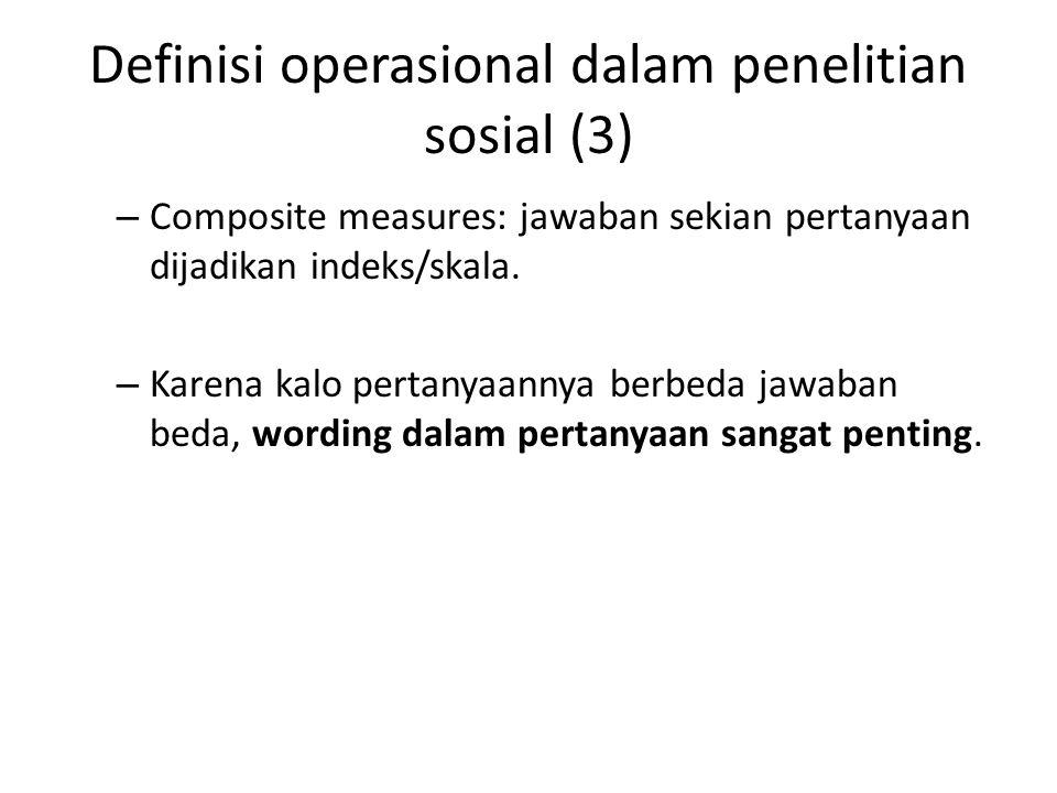 Definisi operasional dalam penelitian sosial (3) – Composite measures: jawaban sekian pertanyaan dijadikan indeks/skala. – Karena kalo pertanyaannya b