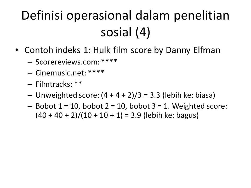 Definisi operasional dalam penelitian sosial (4) Contoh indeks 1: Hulk film score by Danny Elfman – Scorereviews.com: **** – Cinemusic.net: **** – Filmtracks: ** – Unweighted score: (4 + 4 + 2)/3 = 3.3 (lebih ke: biasa) – Bobot 1 = 10, bobot 2 = 10, bobot 3 = 1.