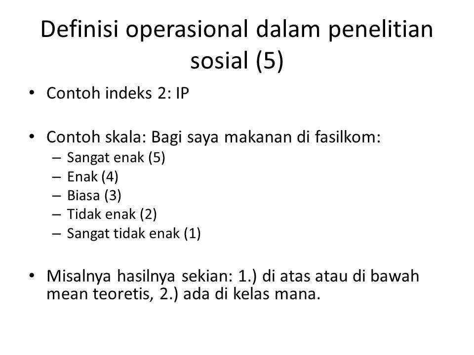 Definisi operasional dalam penelitian sosial (5) Contoh indeks 2: IP Contoh skala: Bagi saya makanan di fasilkom: – Sangat enak (5) – Enak (4) – Biasa (3) – Tidak enak (2) – Sangat tidak enak (1) Misalnya hasilnya sekian: 1.) di atas atau di bawah mean teoretis, 2.) ada di kelas mana.