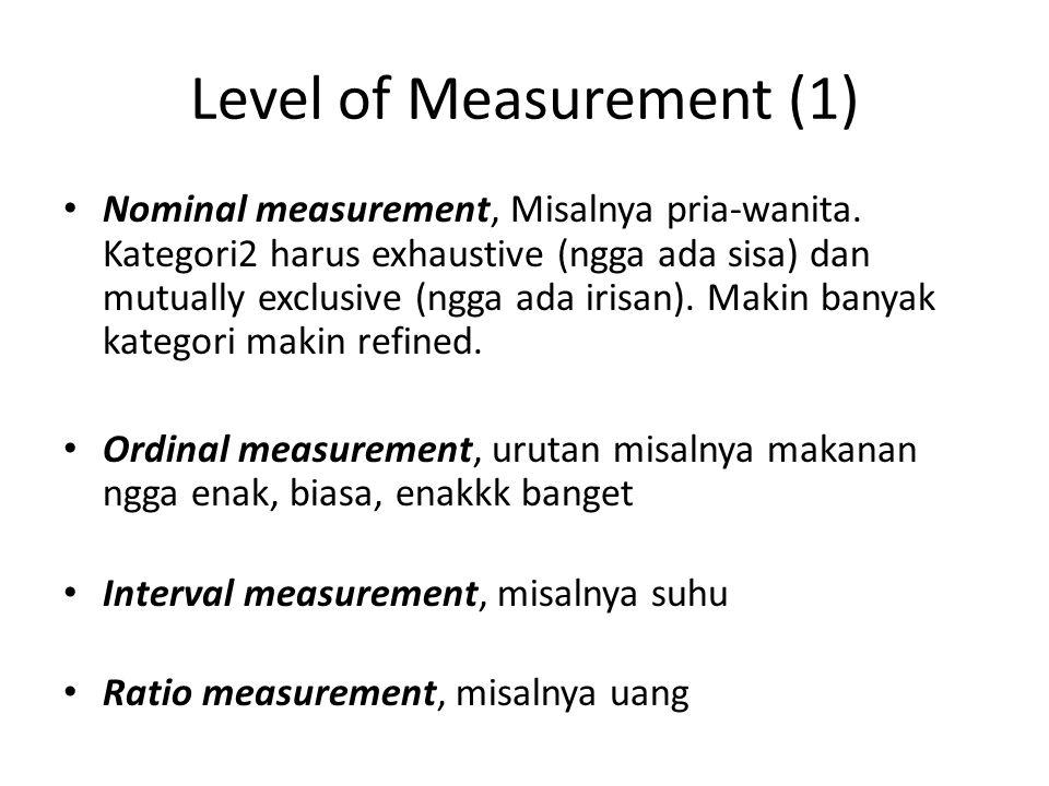 Level of Measurement (1) Nominal measurement, Misalnya pria-wanita. Kategori2 harus exhaustive (ngga ada sisa) dan mutually exclusive (ngga ada irisan