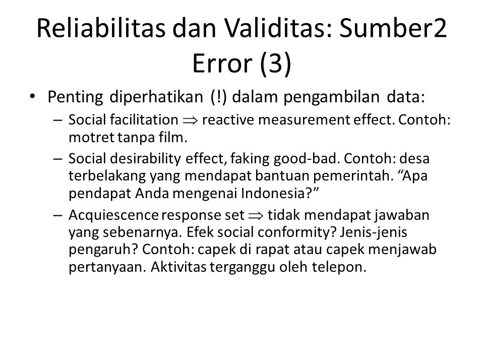 Reliabilitas dan Validitas: Sumber2 Error (3) Penting diperhatikan (!) dalam pengambilan data: – Social facilitation  reactive measurement effect. Co