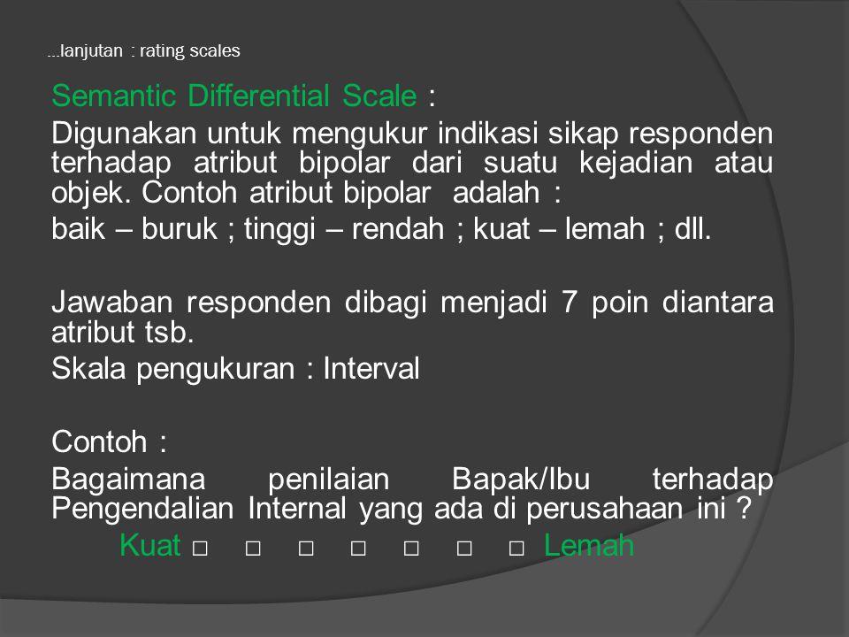 ...lanjutan : rating scales Semantic Differential Scale : Digunakan untuk mengukur indikasi sikap responden terhadap atribut bipolar dari suatu kejadian atau objek.