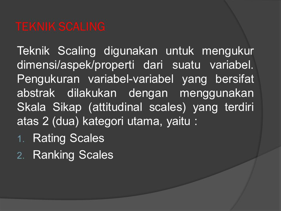 ...lanjutan : teknik scaling  Rating Scales (Skala Penilaian) : Dichotomous Scale (Guttman Scale) Category Scale Likert Scale Numerical Scale Semantic Differential Scale Itemized Rating Scale Fixed/Constant Sum Rating Scale Stapel Scale Graphic Rating Scale Consensus Scale