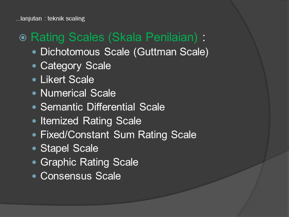 ...lanjutan : teknik scaling  Rating Scales (Skala Penilaian) : Dichotomous Scale (Guttman Scale) Category Scale Likert Scale Numerical Scale Semanti