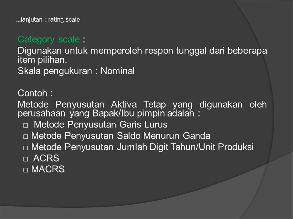 ...lanjutan : rating scales Likert Scale : Digunakan untuk menguji seberapa kuat derajat setuju atau tidak setuju responden terhadap suatu pernyataan yang terdiri atas 5 poin jawaban.