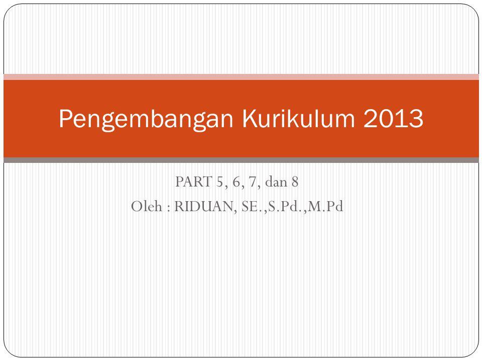 PART 5, 6, 7, dan 8 Oleh : RIDUAN, SE.,S.Pd.,M.Pd Pengembangan Kurikulum 2013