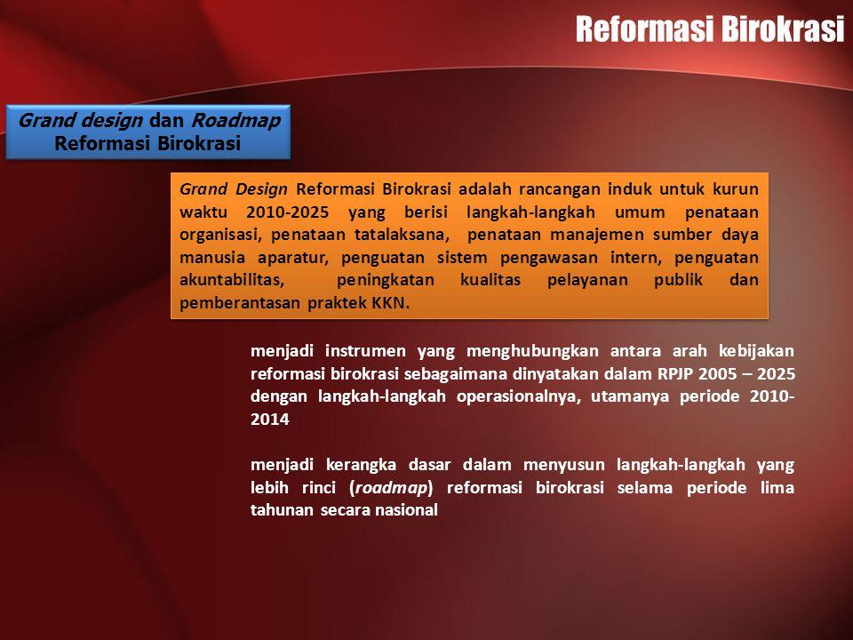 Reformasi Birokrasi Grand design dan Roadmap Reformasi Birokrasi Grand design dan Roadmap Reformasi Birokrasi Roadmap Reformasi Birokrasi sebagai bentuk operasionalisasi Grand Design Reformasi Birokrasi merupakan rencana rinci reformasi birokrasi dari satu tahapan ke tahapan lain selama lima tahun dengan sasaran per tahun yang jelas.