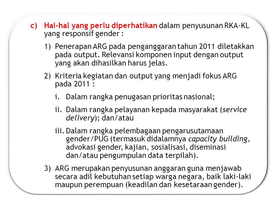 c)Hal-hal yang perlu diperhatikan dalam penyusunan RKA-KL yang responsif gender : 1)Penerapan ARG pada penganggaran tahun 2011 diletakkan pada output.