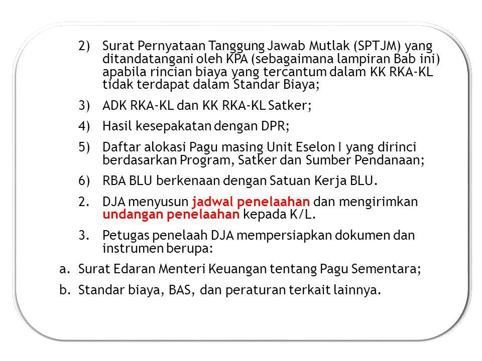 2)Surat Pernyataan Tanggung Jawab Mutlak (SPTJM) yang ditandatangani oleh KPA (sebagaimana lampiran Bab ini) apabila rincian biaya yang tercantum dalam KK RKA-KL tidak terdapat dalam Standar Biaya; 3)ADK RKA-KL dan KK RKA-KL Satker; 4)Hasil kesepakatan dengan DPR; 5)Daftar alokasi Pagu masing Unit Eselon I yang dirinci berdasarkan Program, Satker dan Sumber Pendanaan; 6)RBA BLU berkenaan dengan Satuan Kerja BLU.