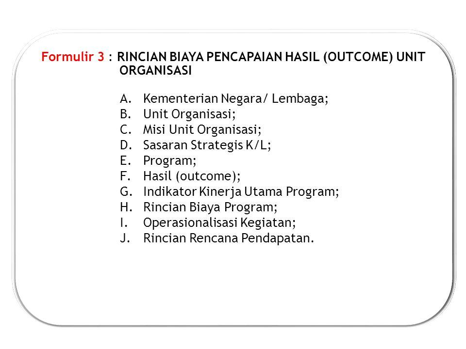Formulir 3 : RINCIAN BIAYA PENCAPAIAN HASIL (OUTCOME) UNIT ORGANISASI A.Kementerian Negara/ Lembaga; B.Unit Organisasi; C.Misi Unit Organisasi; D.Sasaran Strategis K/L; E.Program; F.Hasil (outcome); G.Indikator Kinerja Utama Program; H.Rincian Biaya Program; I.Operasionalisasi Kegiatan; J.Rincian Rencana Pendapatan.