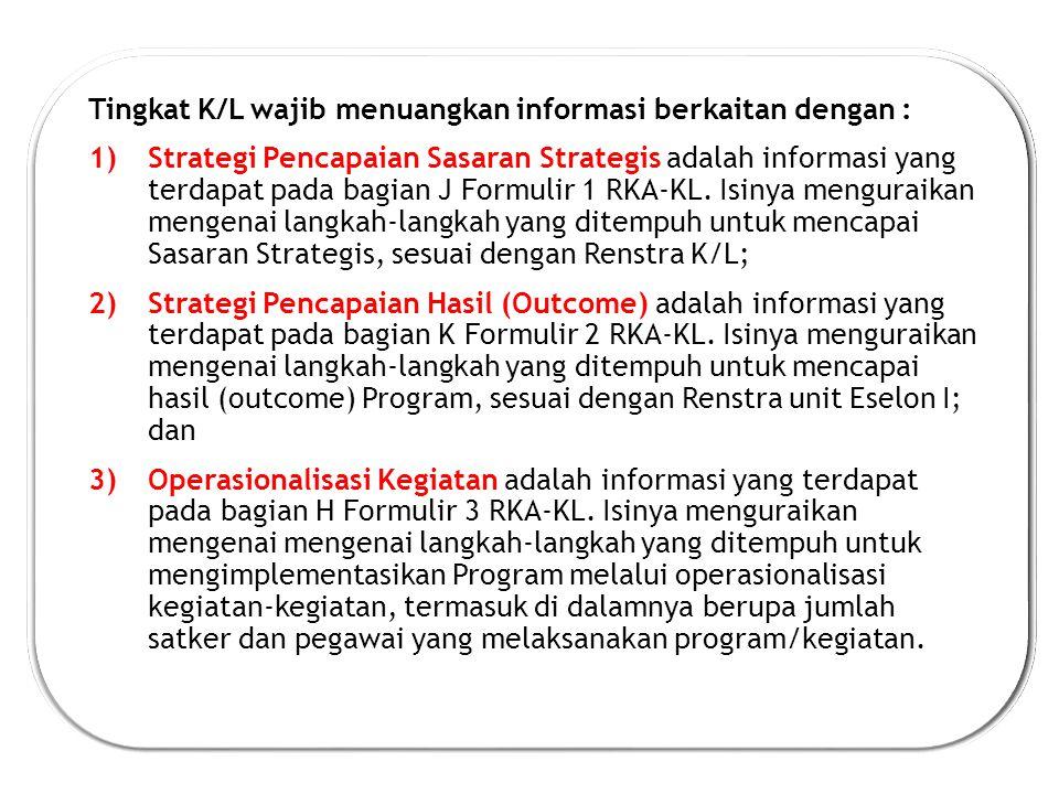Tingkat K/L wajib menuangkan informasi berkaitan dengan : 1)Strategi Pencapaian Sasaran Strategis adalah informasi yang terdapat pada bagian J Formulir 1 RKA-KL.