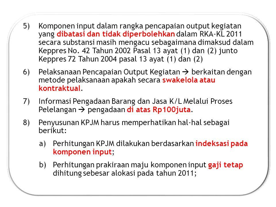 5)Komponen input dalam rangka pencapaian output kegiatan yang dibatasi dan tidak diperbolehkan dalam RKA-KL 2011 secara substansi masih mengacu sebagaimana dimaksud dalam Keppres No.
