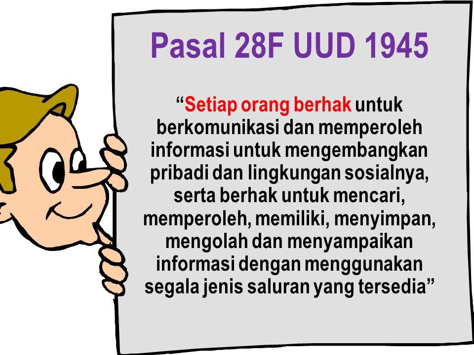 Pasal 28F UUD 1945 Setiap orang berhak untuk berkomunikasi dan memperoleh informasi untuk mengembangkan pribadi dan lingkungan sosialnya, serta berhak untuk mencari, memperoleh, memiliki, menyimpan, mengolah dan menyampaikan informasi dengan menggunakan segala jenis saluran yang tersedia