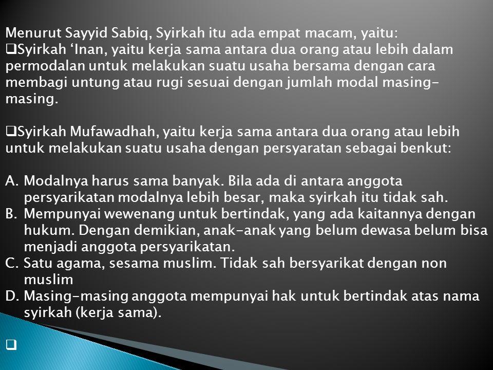 Menurut Sayyid Sabiq, Syirkah itu ada empat macam, yaitu:  Syirkah 'Inan, yaitu kerja sama antara dua orang atau lebih dalam permodalan untuk melakuk