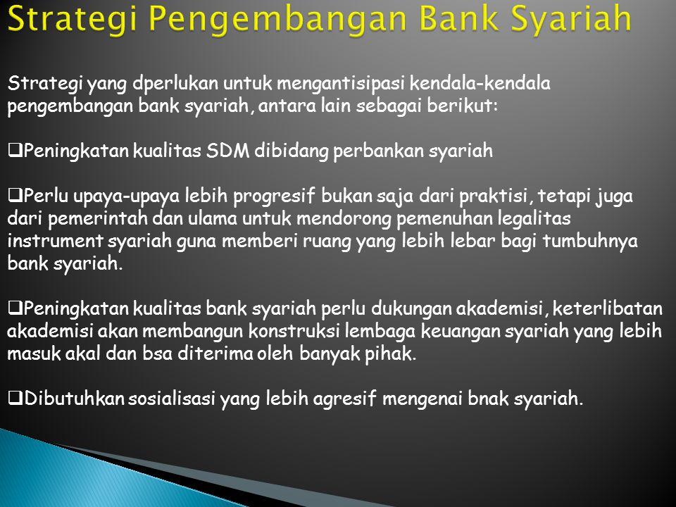 Strategi yang dperlukan untuk mengantisipasi kendala-kendala pengembangan bank syariah, antara lain sebagai berikut:  Peningkatan kualitas SDM dibida