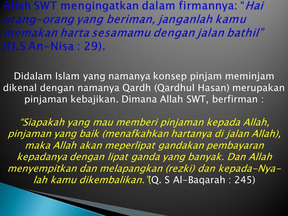 Didalam Islam yang namanya konsep pinjam meminjam dikenal dengan namanya Qardh (Qardhul Hasan) merupakan pinjaman kebajikan. Dimana Allah SWT, berfirm