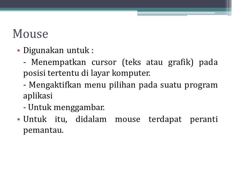Mouse Digunakan untuk : - Menempatkan cursor (teks atau grafik) pada posisi tertentu di layar komputer. - Mengaktifkan menu pilihan pada suatu program