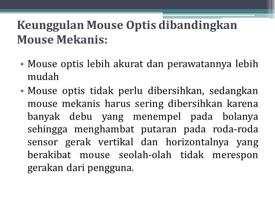 Keunggulan Mouse Optis dibandingkan Mouse Mekanis: Mouse optis lebih akurat dan perawatannya lebih mudah Mouse optis tidak perlu dibersihkan, sedangkan mouse mekanis harus sering dibersihkan karena banyak debu yang menempel pada bolanya sehingga menghambat putaran pada roda-roda sensor gerak vertikal dan horizontalnya yang berakibat mouse seolah-olah tidak merespon gerakan dari pengguna.