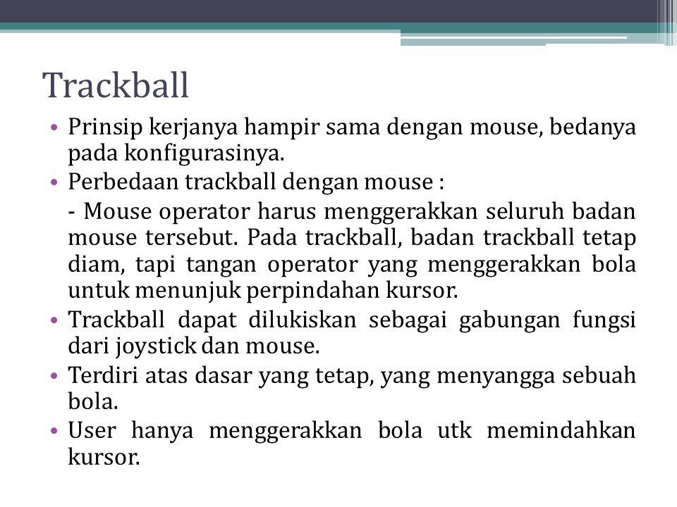 Trackball Prinsip kerjanya hampir sama dengan mouse, bedanya pada konfigurasinya. Perbedaan trackball dengan mouse : - Mouse operator harus menggerakk